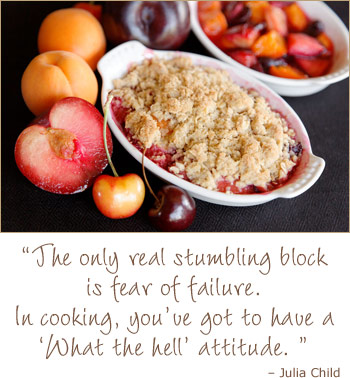 Fruit crisp - The only real stumbling block is fear of failure. In cooking you've got to have a 'what the hell' attitude. Julia Child